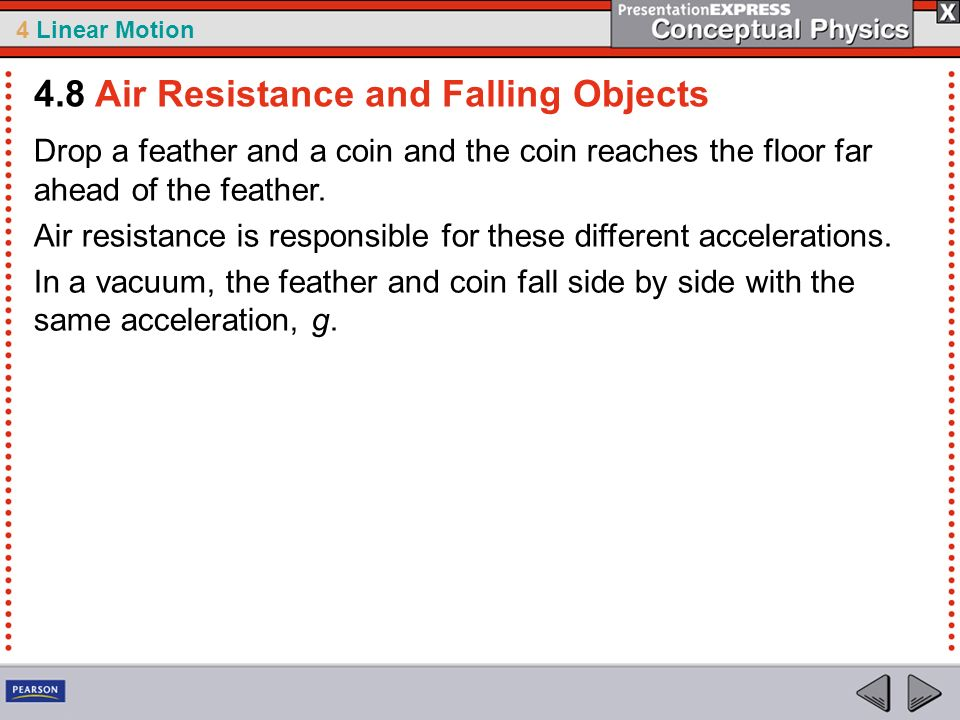 4 Linear Motion Drop a feather and a coin and the coin reaches the floor far ahead of the feather. Air resistance is responsible for these different a