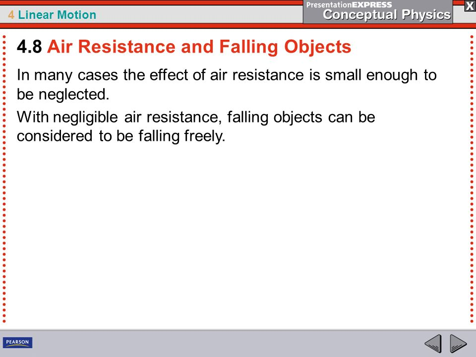 4 Linear Motion In many cases the effect of air resistance is small enough to be neglected. With negligible air resistance, falling objects can be con