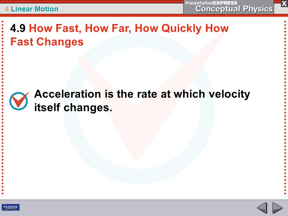 4 Linear Motion Acceleration is the rate at which velocity itself changes. 4.9 How Fast, How Far, How Quickly How Fast Changes