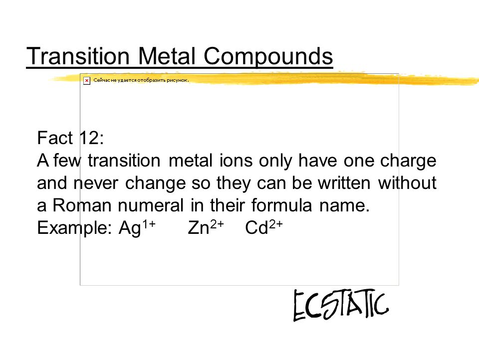 Transition Metal Compounds Fact 12: A few transition metal ions only have one charge and never change so they can be written without a Roman numeral i