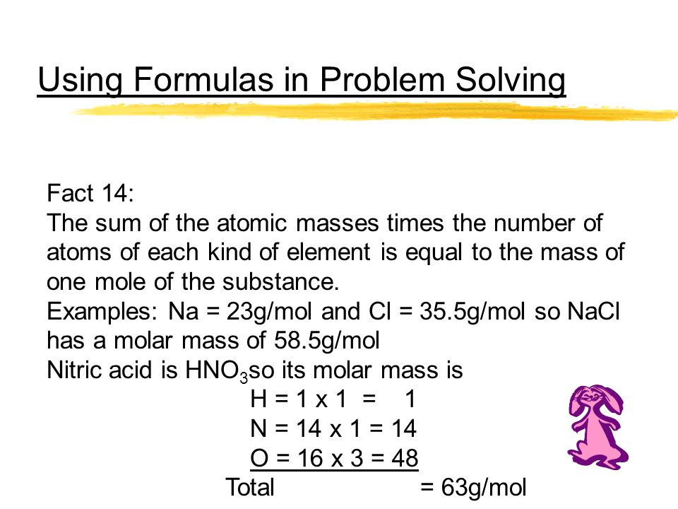 Using Formulas in Problem Solving Fact 14: The sum of the atomic masses times the number of atoms of each kind of element is equal to the mass of one