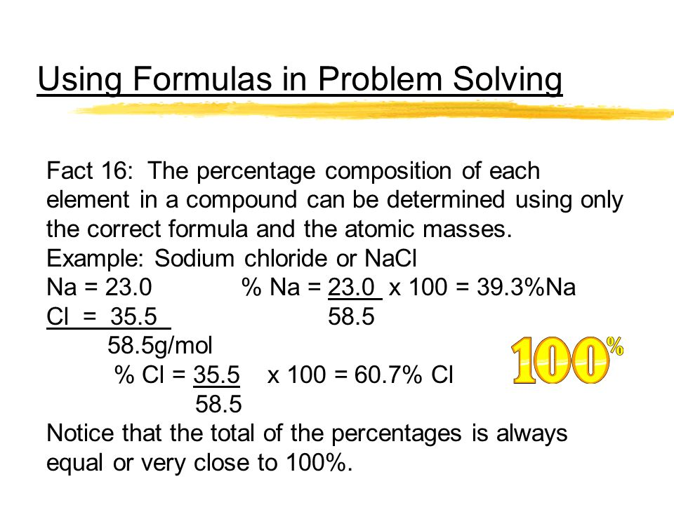Using Formulas in Problem Solving Fact 16: The percentage composition of each element in a compound can be determined using only the correct formula a