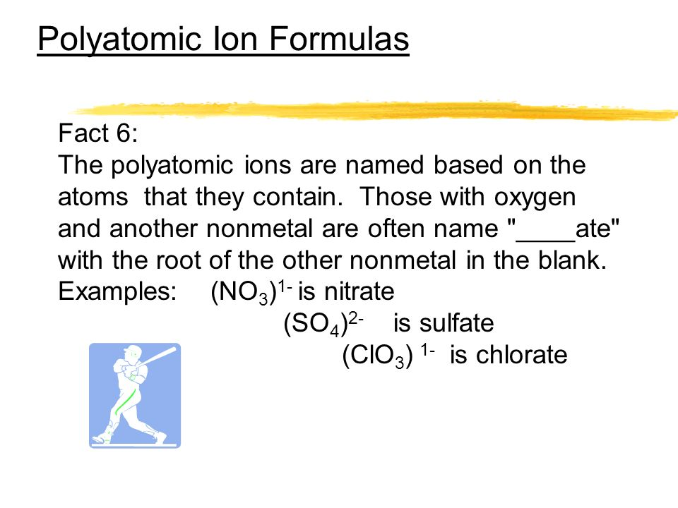 Polyatomic Ion Formulas Fact 6: The polyatomic ions are named based on the atoms that they contain. Those with oxygen and another nonmetal are often n