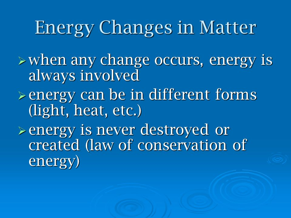 Energy Changes in Matter when any change occurs, energy is always involved when any change occurs, energy is always involved energy can be in differen