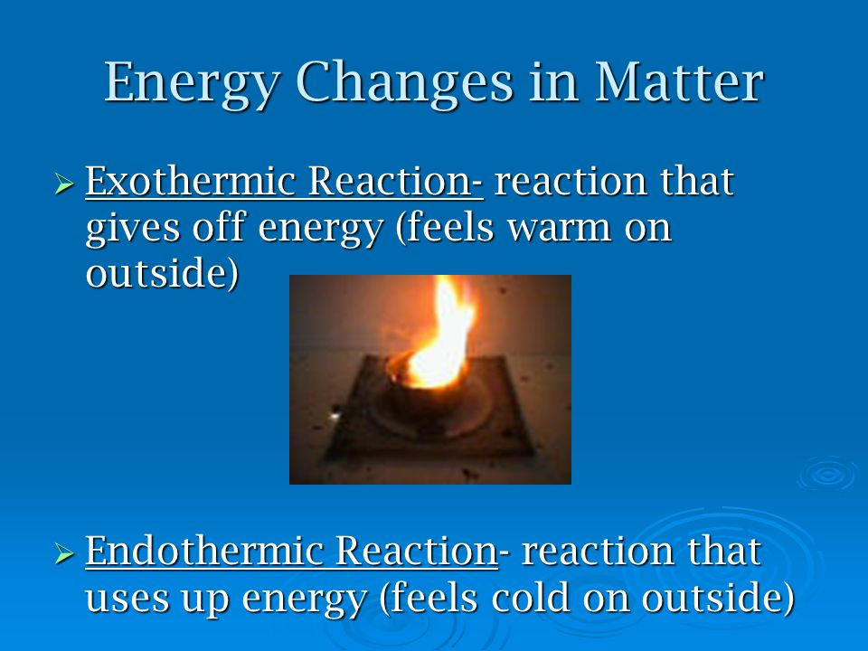 Energy Changes in Matter Exothermic Reaction- reaction that gives off energy (feels warm on outside) Exothermic Reaction- reaction that gives off ener