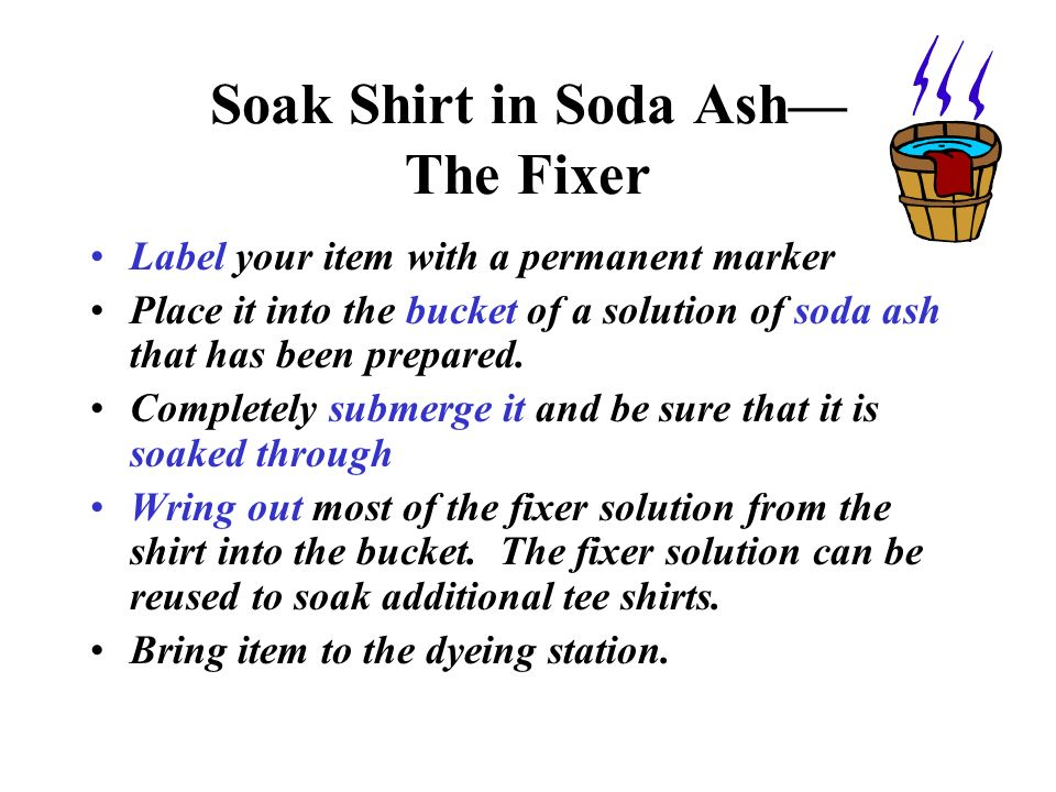 Soak Shirt in Soda Ash The Fixer Label your item with a permanent marker Place it into the bucket of a solution of soda ash that has been prepared. Co