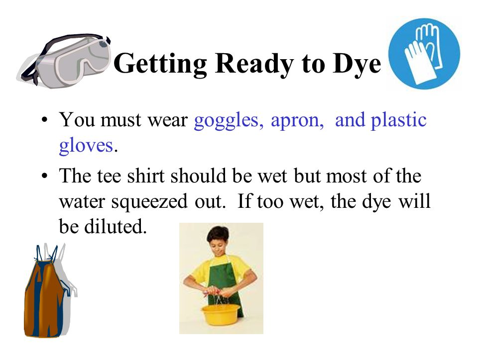 Getting Ready to Dye You must wear goggles, apron, and plastic gloves. The tee shirt should be wet but most of the water squeezed out. If too wet, the