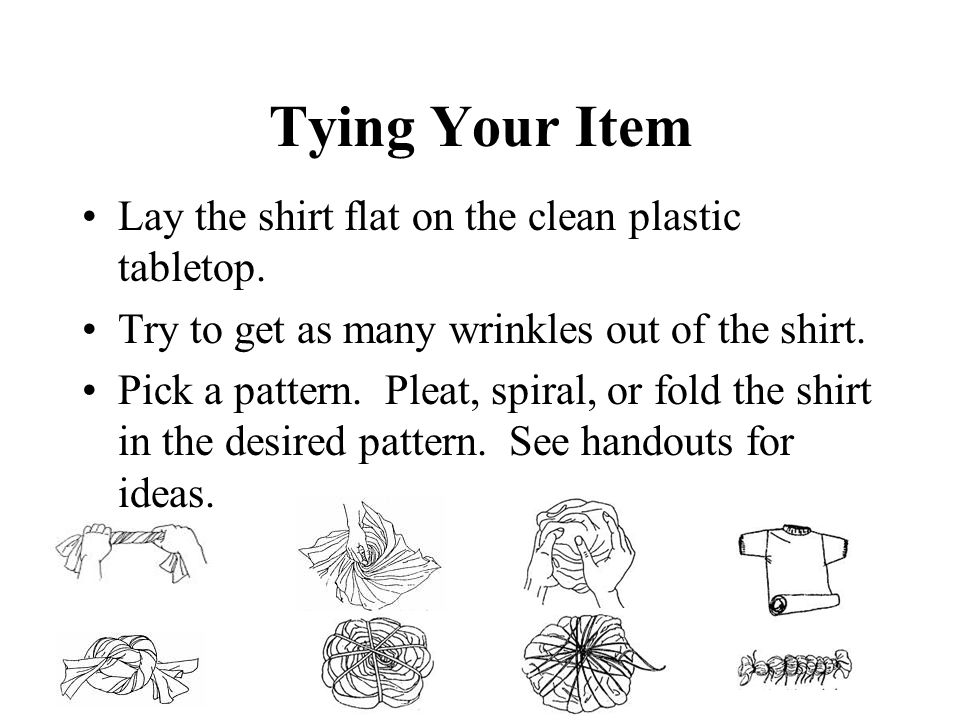 Tying Your Item Lay the shirt flat on the clean plastic tabletop. Try to get as many wrinkles out of the shirt. Pick a pattern. Pleat, spiral, or fold