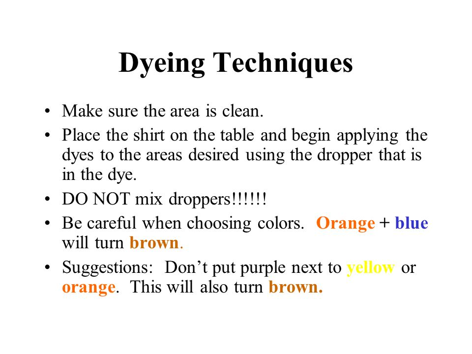 Dyeing Techniques Make sure the area is clean. Place the shirt on the table and begin applying the dyes to the areas desired using the dropper that is