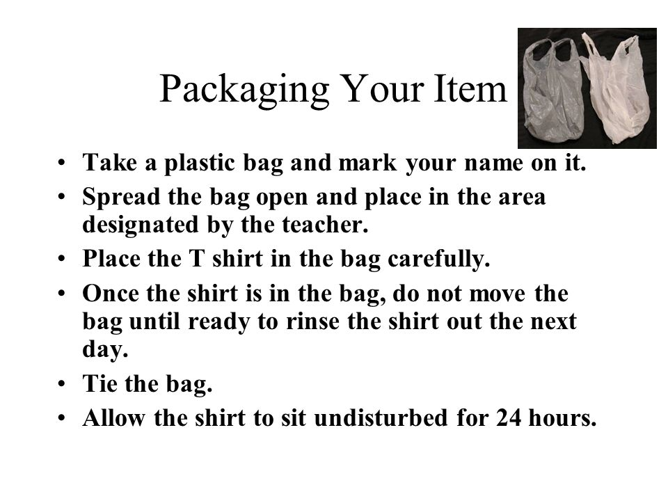 Packaging Your Item Take a plastic bag and mark your name on it. Spread the bag open and place in the area designated by the teacher. Place the T shir