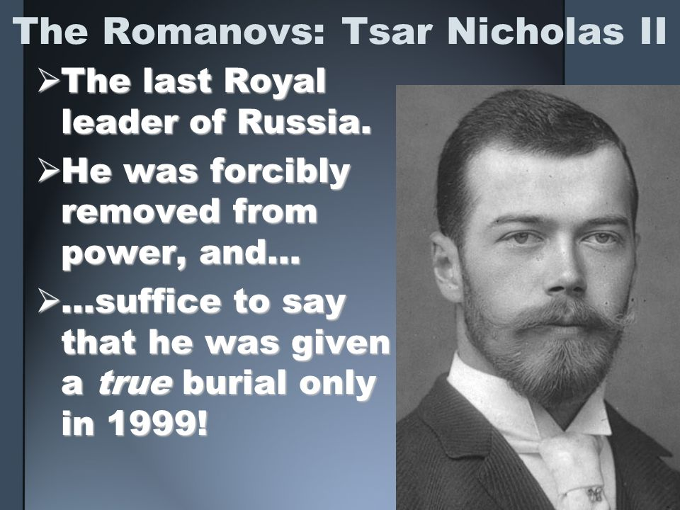 The Romanovs: Tsar Nicholas II The last Royal leader of Russia. The last Royal leader of Russia. He was forcibly removed from power, and… He was forci