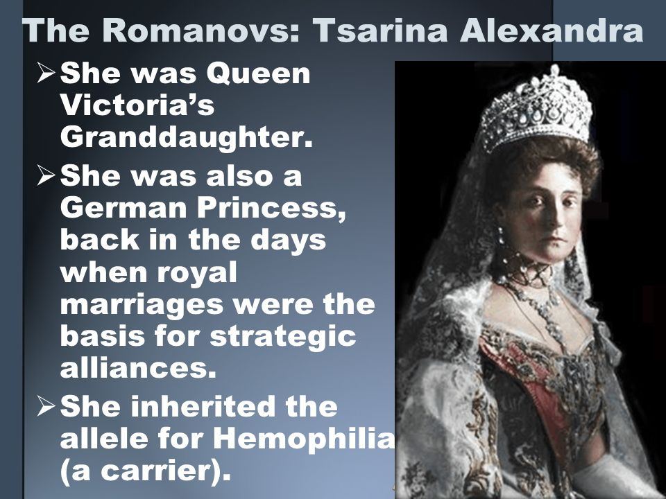 The Romanovs: Tsarina Alexandra She was Queen Victorias Granddaughter. She was also a German Princess, back in the days when royal marriages were the