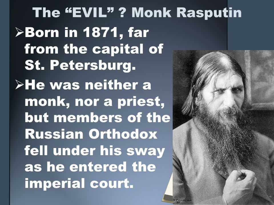 The EVIL ? Monk Rasputin Born in 1871, far from the capital of St. Petersburg. He was neither a monk, nor a priest, but members of the Russian Orthodo