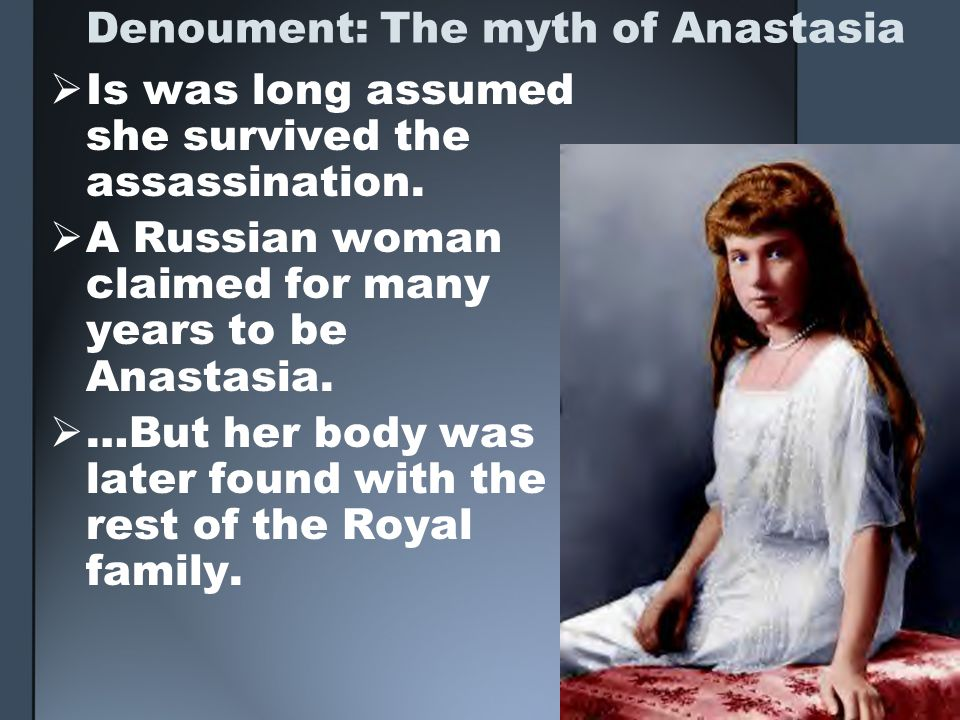 Denoument: The myth of Anastasia Is was long assumed she survived the assassination. A Russian woman claimed for many years to be Anastasia. …But her