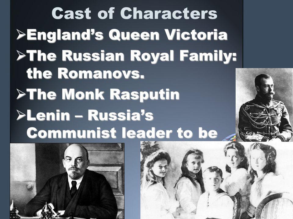 Cast of Characters Englands Queen Victoria Englands Queen Victoria The Russian Royal Family: the Romanovs. The Russian Royal Family: the Romanovs. The