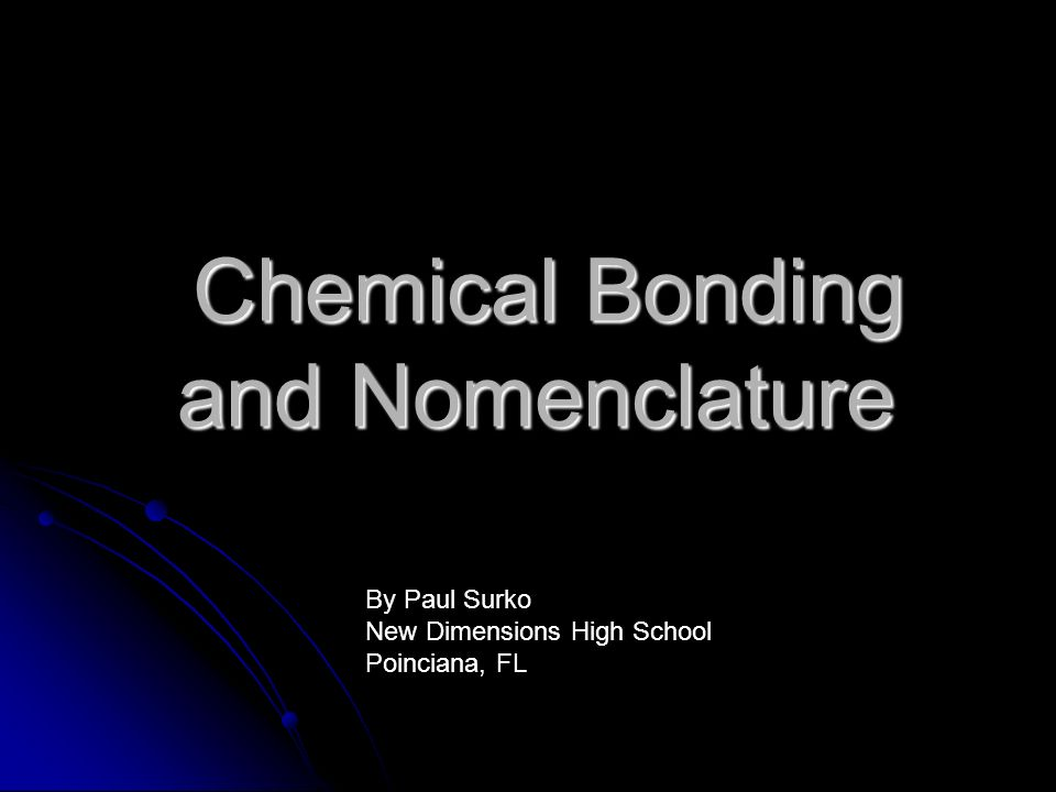 Chemical Bonding and Nomenclature Chemical Bonding and Nomenclature By Paul Surko New Dimensions High School Poinciana, FL