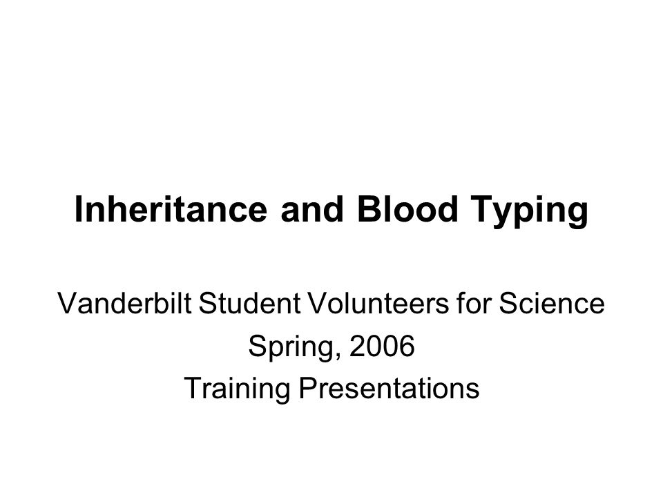 Inheritance and Blood Typing Vanderbilt Student Volunteers for Science Spring, 2006 Training Presentations