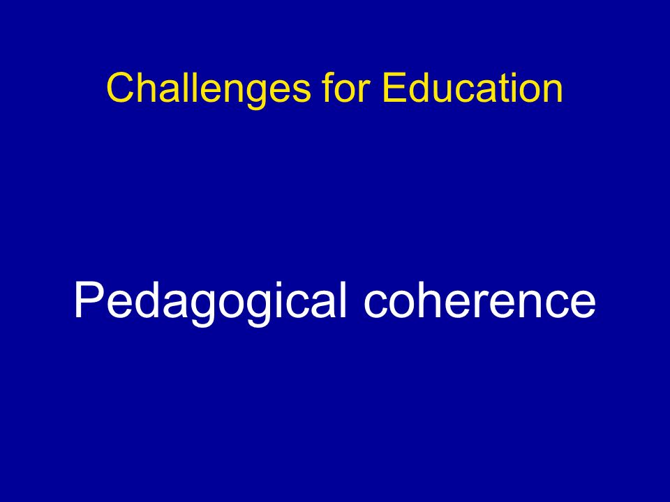 Challenges for Education Pedagogical coherence