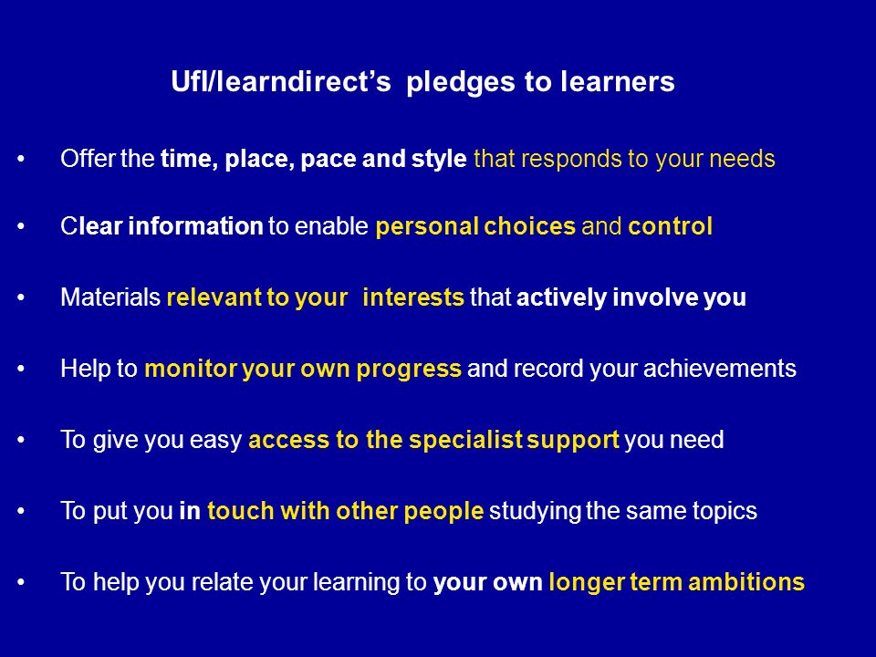 Offer the time, place, pace and style that responds to your needs UfI/learndirects pledges to learners Clear information to enable personal choices an