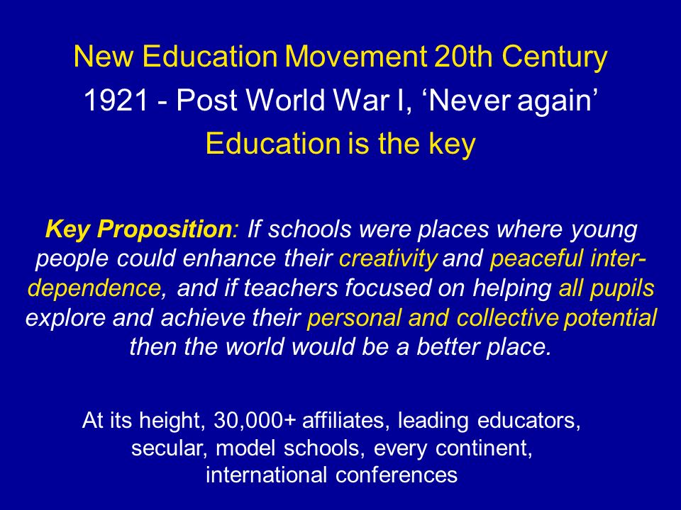 New Education Movement 20th Century 1921 - Post World War I, Never again Education is the key At its height, 30,000+ affiliates, leading educators, se