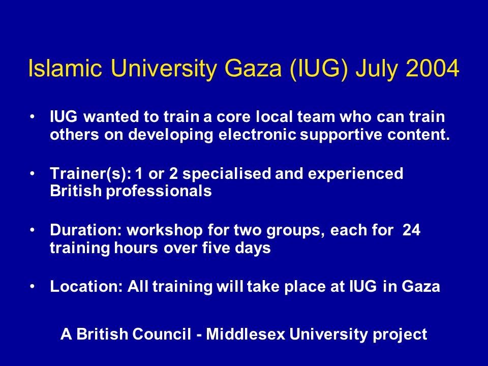 Islamic University Gaza (IUG) July 2004 IUG wanted to train a core local team who can train others on developing electronic supportive content. Traine