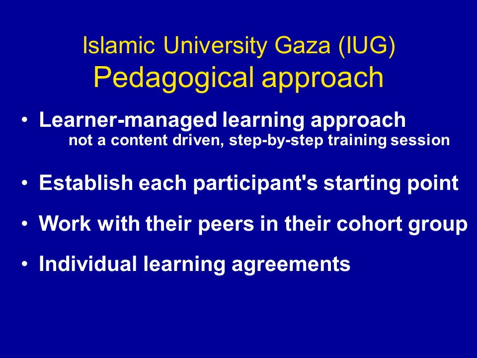 Islamic University Gaza (IUG) Pedagogical approach Learner-managed learning approach not a content driven, step-by-step training session Establish each participant s starting point Work with their peers in their cohort group Individual learning agreements