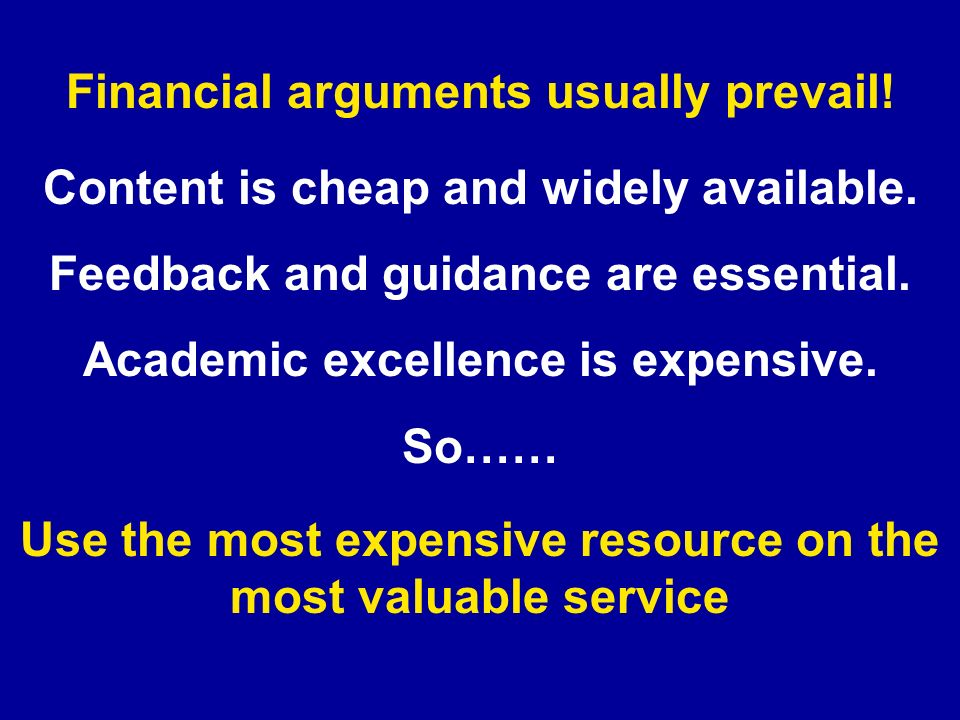 Content is cheap and widely available. Feedback and guidance are essential. Academic excellence is expensive. So…… Use the most expensive resource on