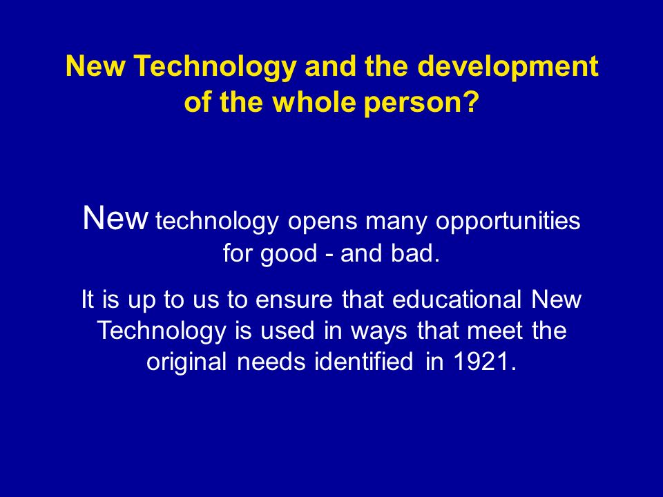 New Technology and the development of the whole person? New technology opens many opportunities for good - and bad. It is up to us to ensure that educ