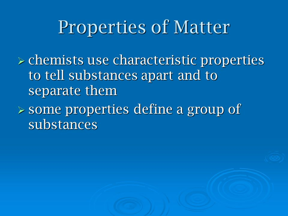Properties of Matter chemists use characteristic properties to tell substances apart and to separate them chemists use characteristic properties to tell substances apart and to separate them some properties define a group of substances some properties define a group of substances