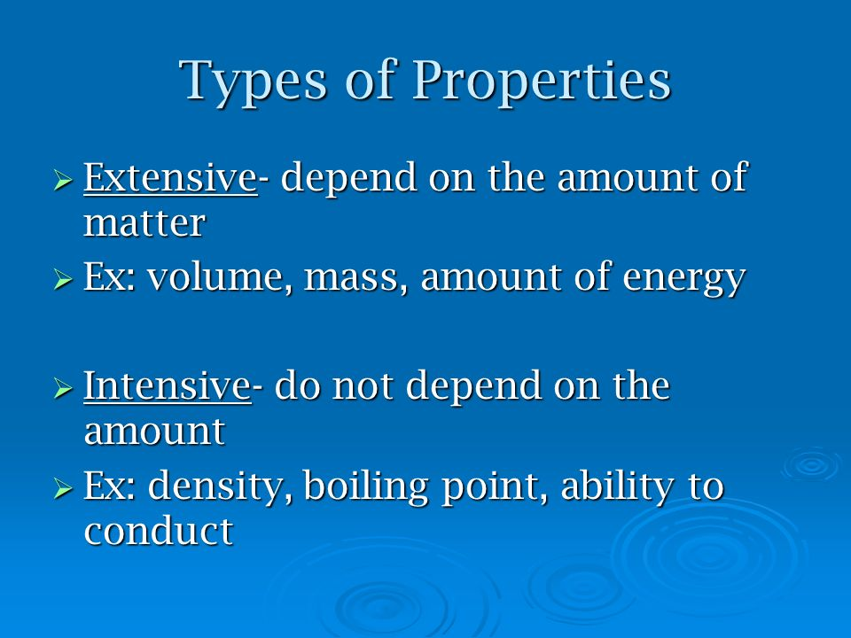 Types of Properties Extensive- depend on the amount of matter Extensive- depend on the amount of matter Ex: volume, mass, amount of energy Ex: volume, mass, amount of energy Intensive- do not depend on the amount Intensive- do not depend on the amount Ex: density, boiling point, ability to conduct Ex: density, boiling point, ability to conduct