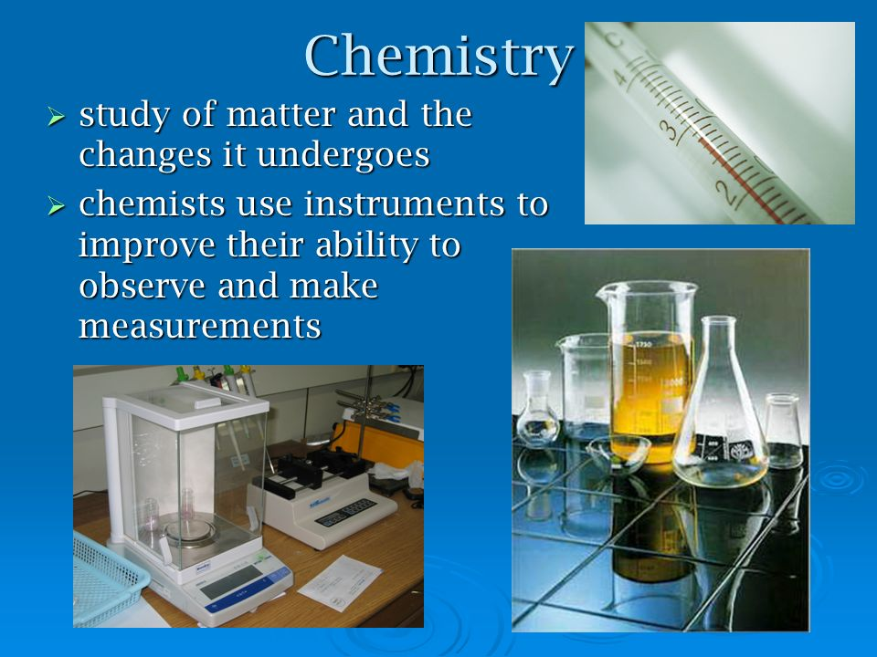 Chemistry study of matter and the changes it undergoes study of matter and the changes it undergoes chemists use instruments to improve their ability to observe and make measurements chemists use instruments to improve their ability to observe and make measurements