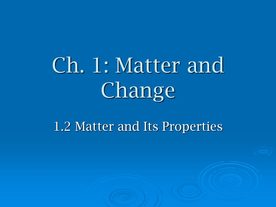 Ch. 1: Matter and Change 1.2 Matter and Its Properties