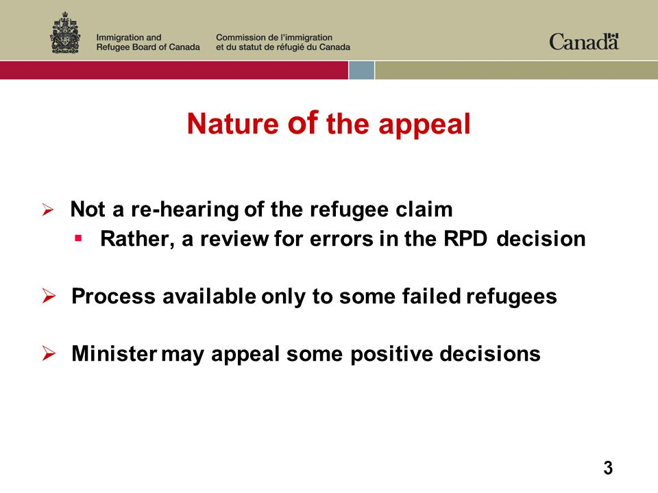 3 Nature of the appeal Not a re-hearing of the refugee claim Rather, a review for errors in the RPD decision Process available only to some failed refugees Minister may appeal some positive decisions