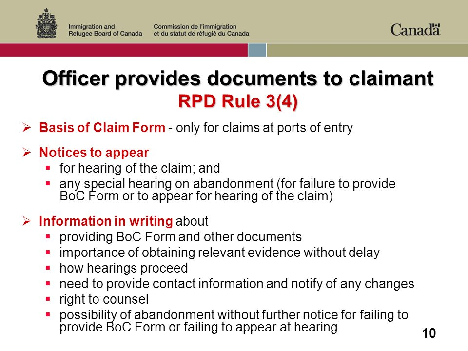 10 Officer provides documents to claimant RPD Rule 3(4) Basis of Claim Form - only for claims at ports of entry Notices to appear for hearing of the claim; and any special hearing on abandonment (for failure to provide BoC Form or to appear for hearing of the claim) Information in writing about providing BoC Form and other documents importance of obtaining relevant evidence without delay how hearings proceed need to provide contact information and notify of any changes right to counsel possibility of abandonment without further notice for failing to provide BoC Form or failing to appear at hearing