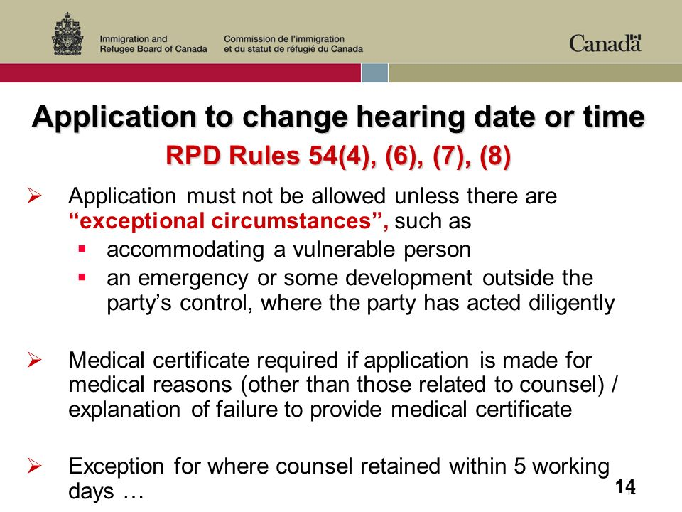 14 Application to change hearing date or time RPD Rules 54(4), (6), (7), (8) Application must not be allowed unless there are exceptional circumstances, such as accommodating a vulnerable person an emergency or some development outside the partys control, where the party has acted diligently Medical certificate required if application is made for medical reasons (other than those related to counsel) / explanation of failure to provide medical certificate Exception for where counsel retained within 5 working days …