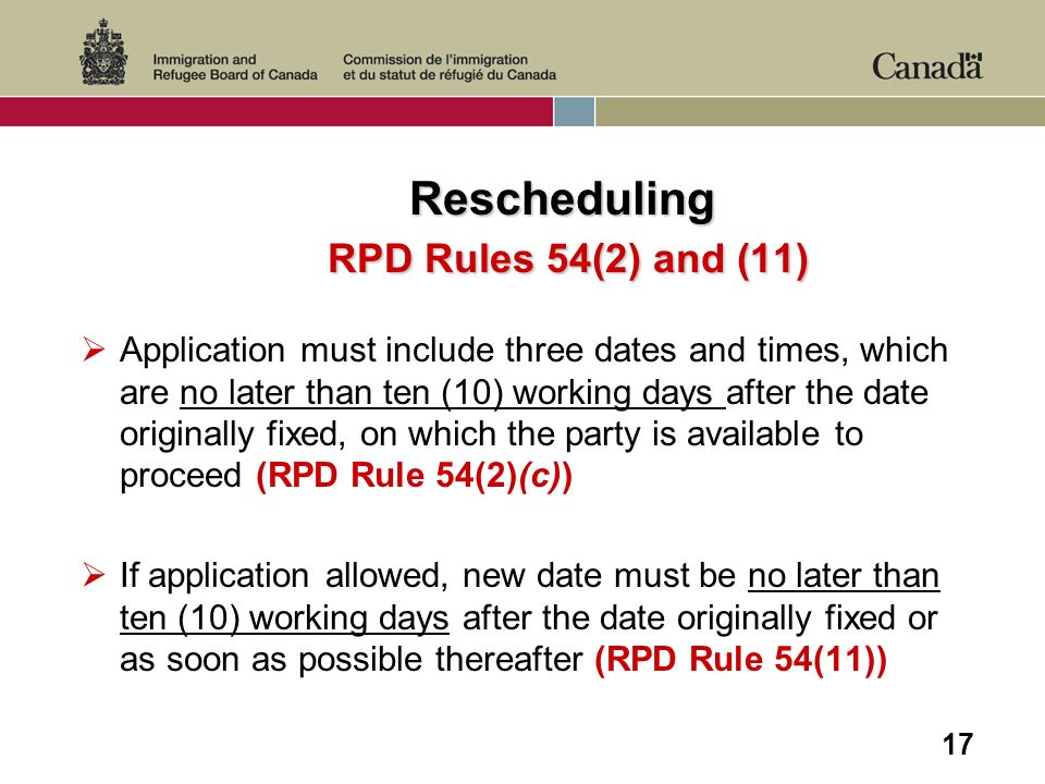 17 Rescheduling RPD Rules 54(2) and (11) Application must include three dates and times, which are no later than ten (10) working days after the date originally fixed, on which the party is available to proceed (RPD Rule 54(2)(c)) If application allowed, new date must be no later than ten (10) working days after the date originally fixed or as soon as possible thereafter (RPD Rule 54(11))