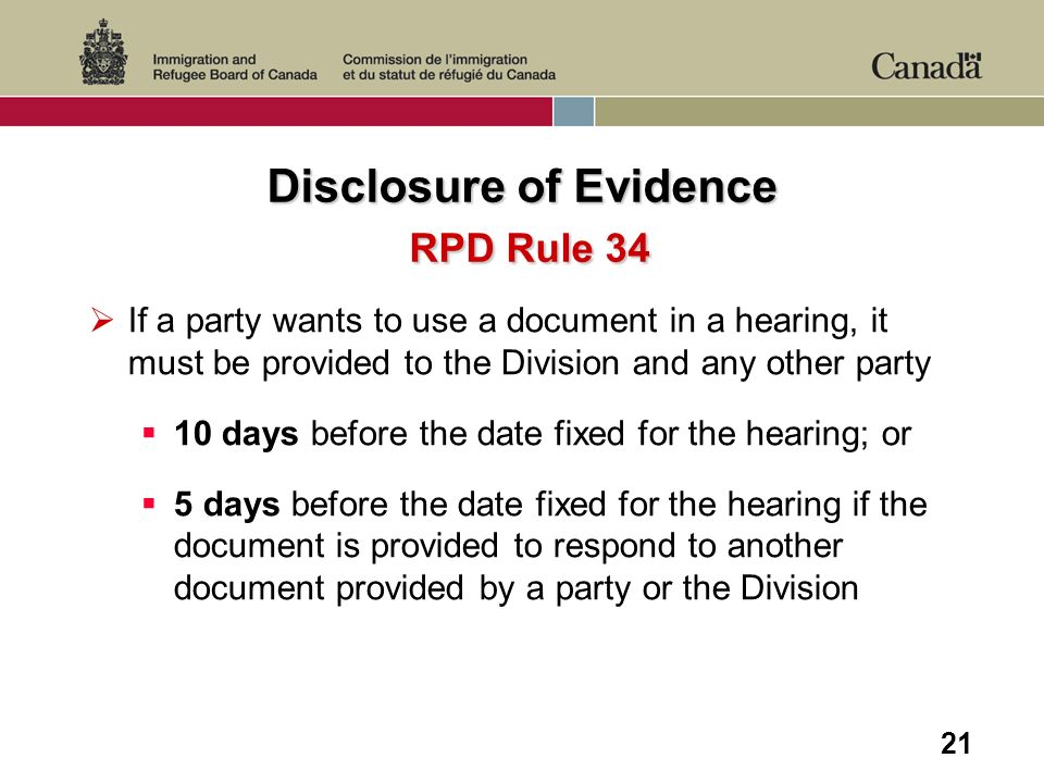21 Disclosure of Evidence RPD Rule 34 If a party wants to use a document in a hearing, it must be provided to the Division and any other party 10 days before the date fixed for the hearing; or 5 days before the date fixed for the hearing if the document is provided to respond to another document provided by a party or the Division