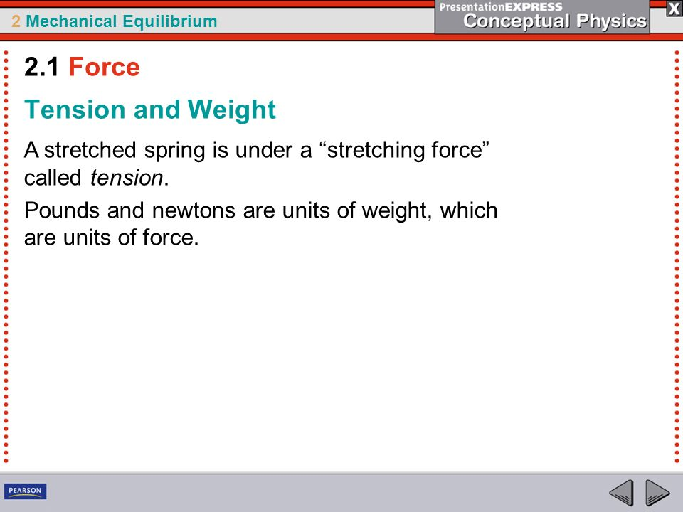 2 Mechanical Equilibrium Tension and Weight A stretched spring is under a stretching force called tension. Pounds and newtons are units of weight, whi