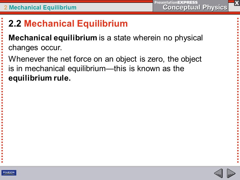 2 Mechanical Equilibrium Mechanical equilibrium is a state wherein no physical changes occur. Whenever the net force on an object is zero, the object