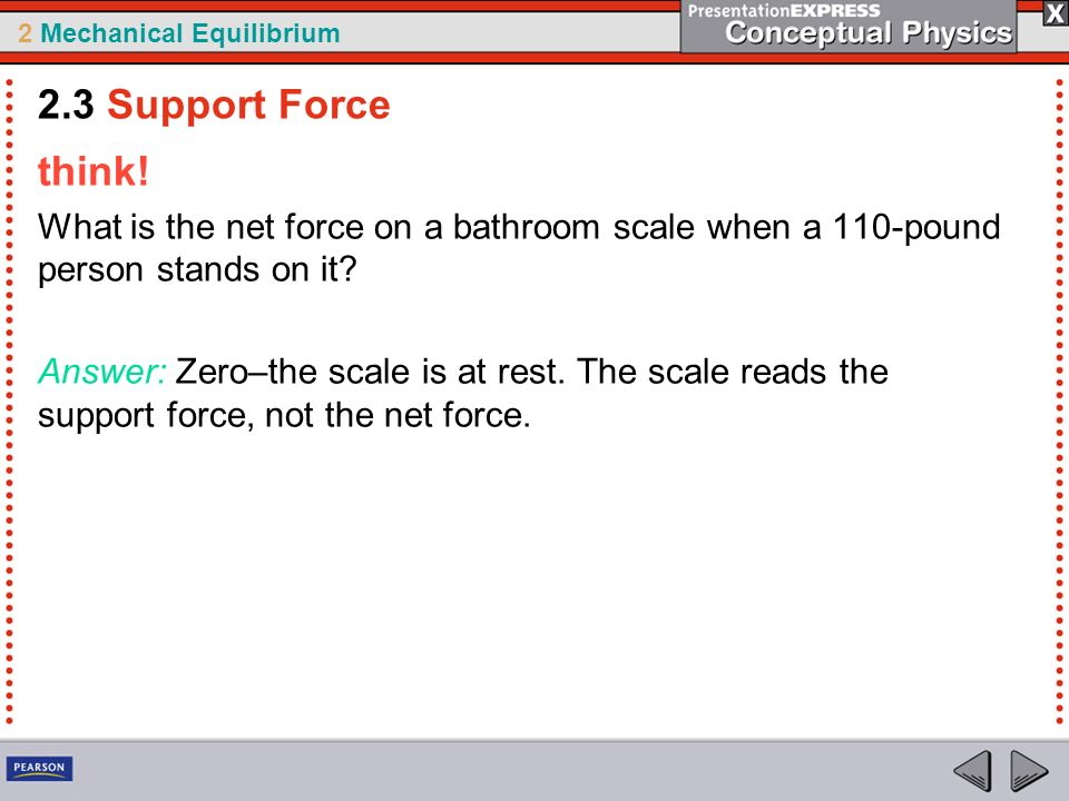 2 Mechanical Equilibrium think! What is the net force on a bathroom scale when a 110-pound person stands on it? Answer: Zero–the scale is at rest. The
