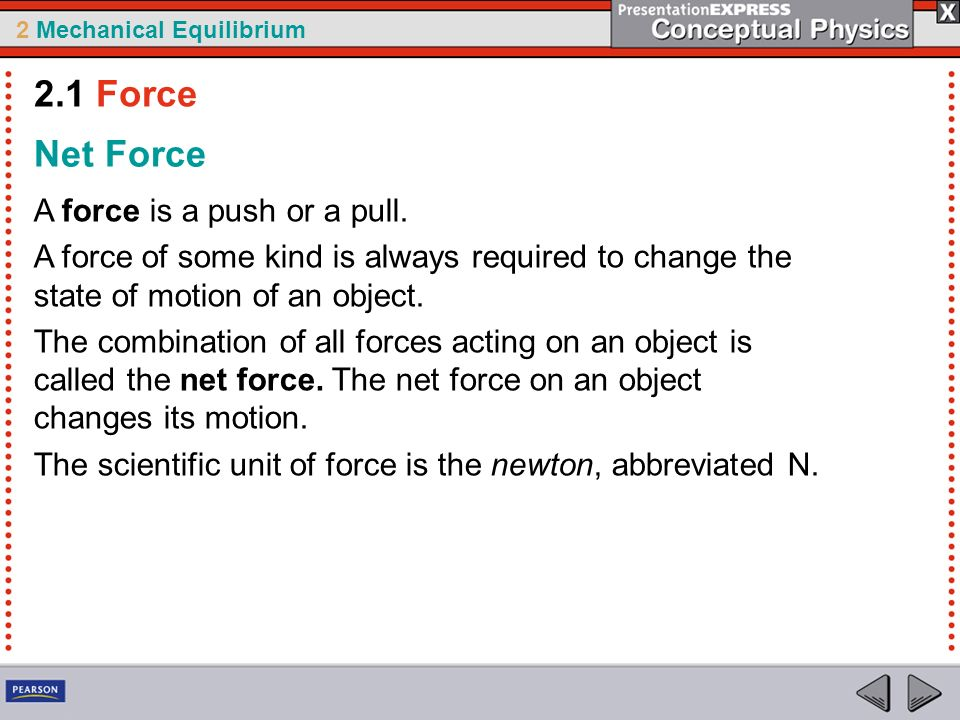 2 Mechanical Equilibrium Net Force A force is a push or a pull. A force of some kind is always required to change the state of motion of an object. Th