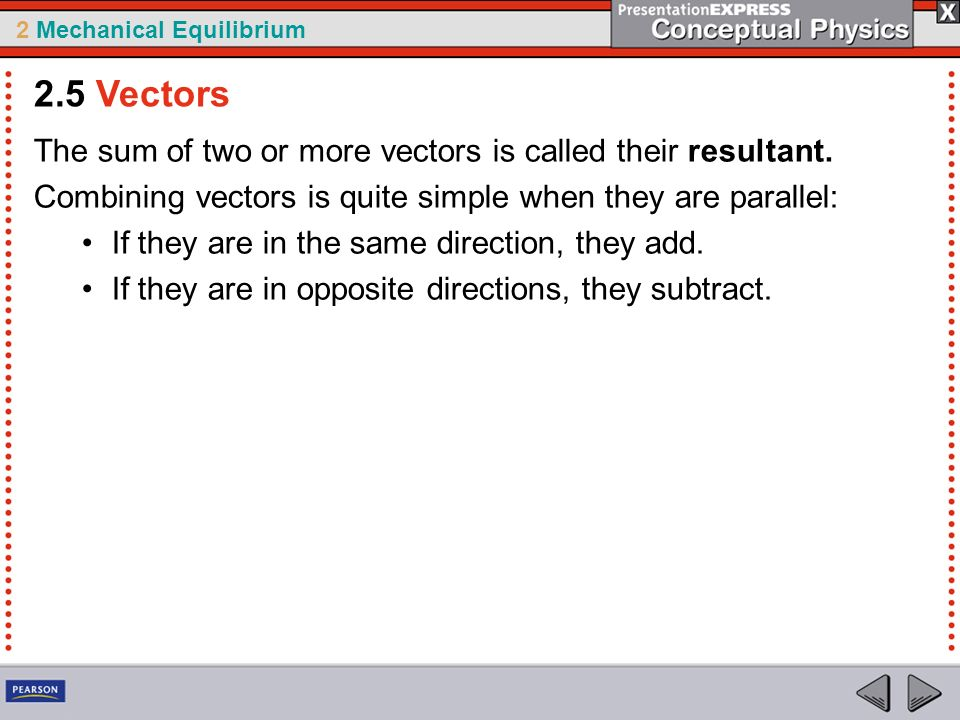 2 Mechanical Equilibrium The sum of two or more vectors is called their resultant. Combining vectors is quite simple when they are parallel: If they a