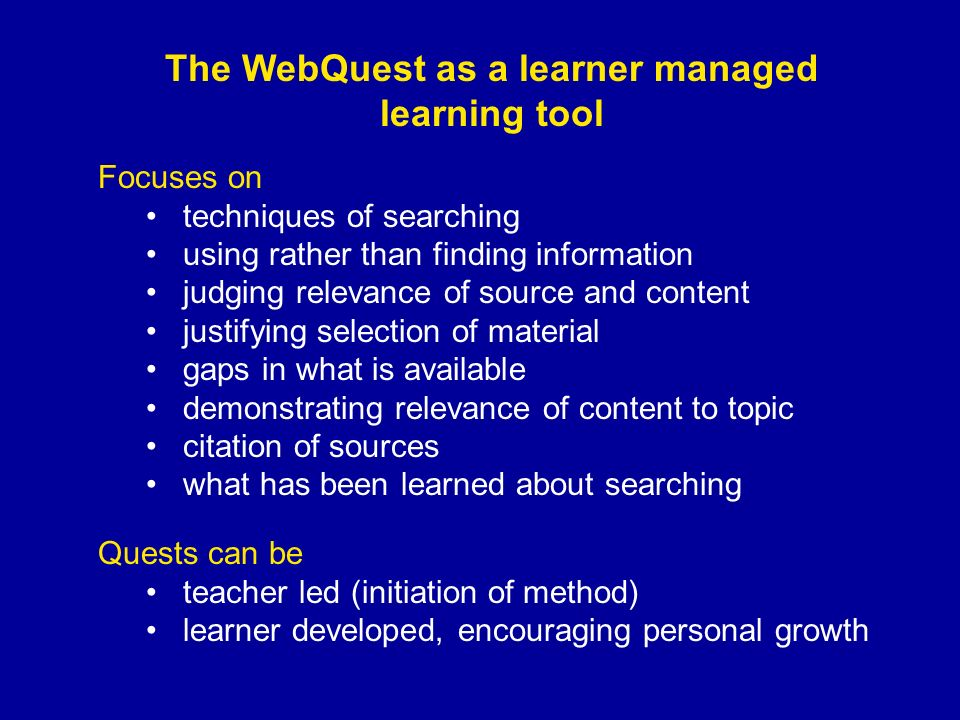 The WebQuest as a learner managed learning tool Focuses on techniques of searching using rather than finding information judging relevance of source and content justifying selection of material gaps in what is available demonstrating relevance of content to topic citation of sources what has been learned about searching Quests can be teacher led (initiation of method) learner developed, encouraging personal growth