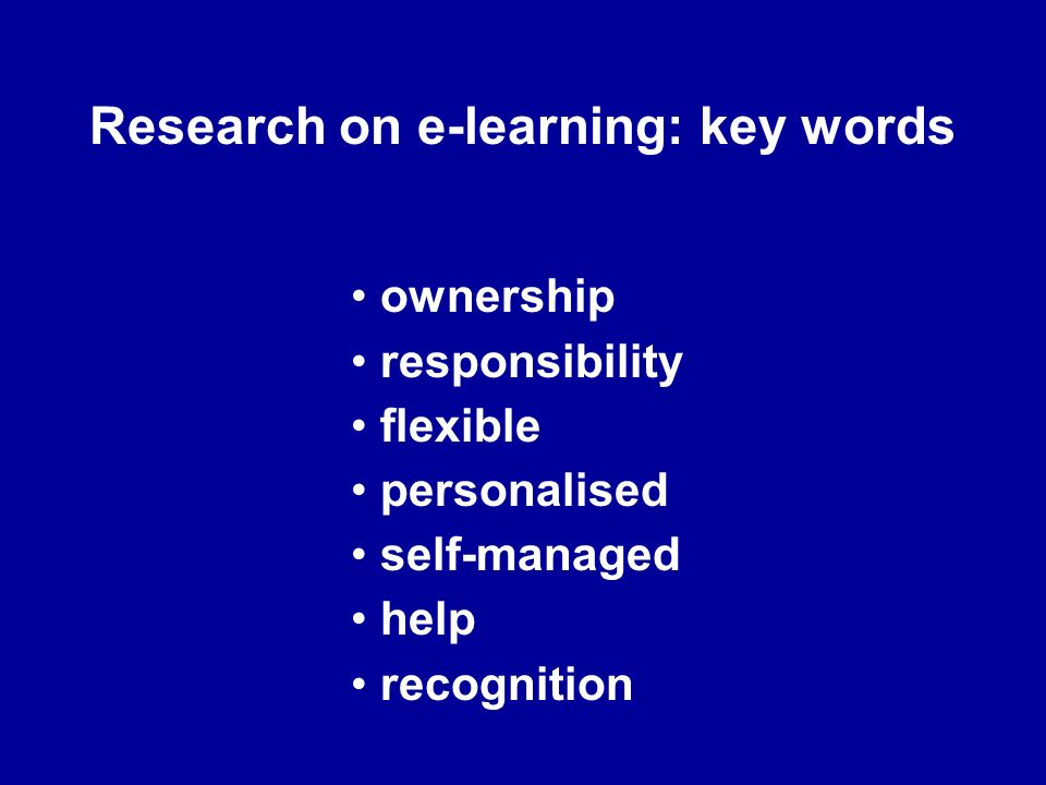 Research on e-learning: key words ownership responsibility flexible personalised self-managed help recognition