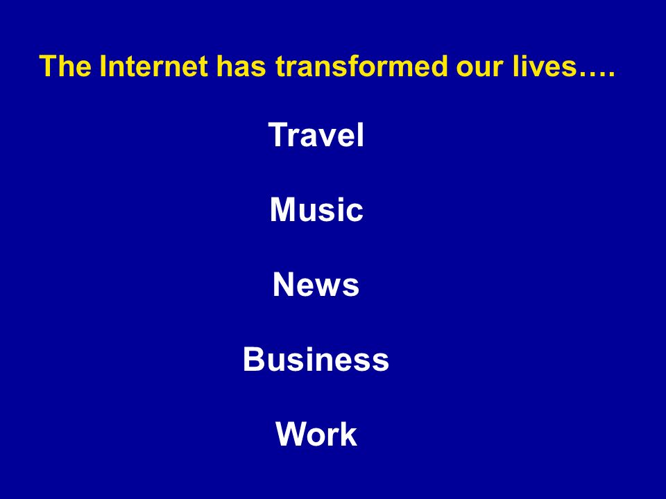 The Internet has transformed our lives…. Travel Music News Business Work