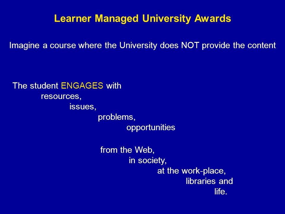 Learner Managed University Awards Imagine a course where the University does NOT provide the content The student ENGAGES with resources, issues, problems, opportunities from the Web, in society, at the work-place, libraries and life.