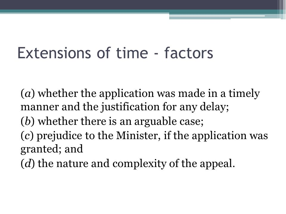 Extensions of time - factors (a) whether the application was made in a timely manner and the justification for any delay; (b) whether there is an arguable case; (c) prejudice to the Minister, if the application was granted; and (d) the nature and complexity of the appeal.