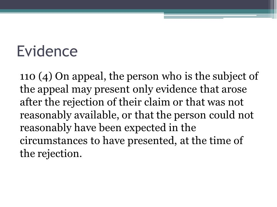 Evidence 110 (4) On appeal, the person who is the subject of the appeal may present only evidence that arose after the rejection of their claim or that was not reasonably available, or that the person could not reasonably have been expected in the circumstances to have presented, at the time of the rejection.
