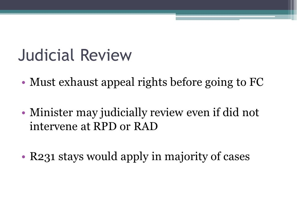 Judicial Review Must exhaust appeal rights before going to FC Minister may judicially review even if did not intervene at RPD or RAD R231 stays would apply in majority of cases