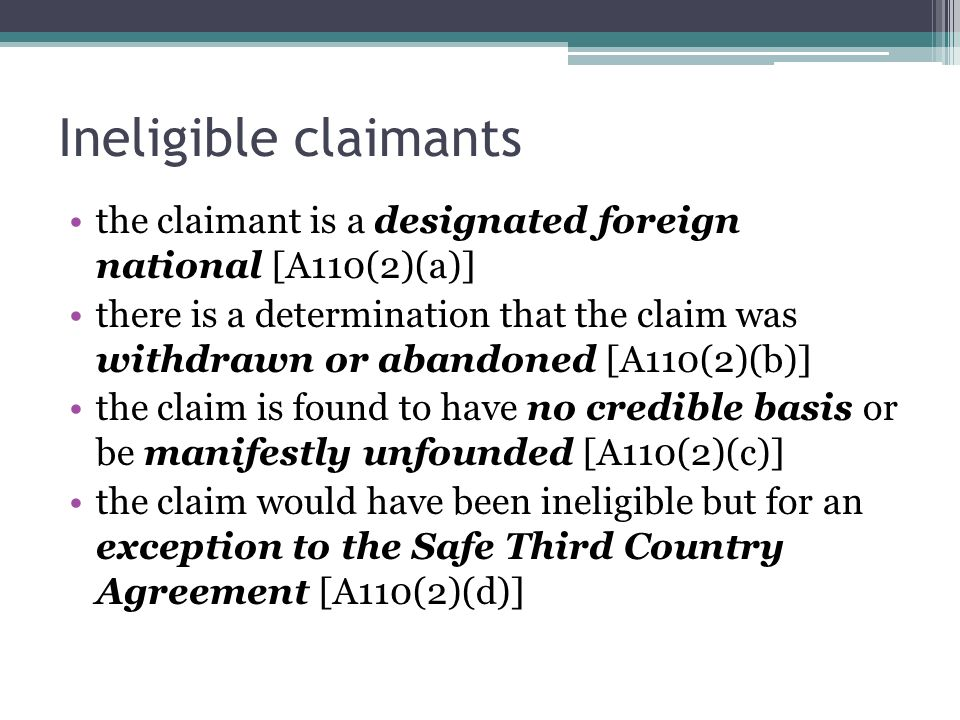 Ineligible claimants the claimant is a designated foreign national [A110(2)(a)] there is a determination that the claim was withdrawn or abandoned [A110(2)(b)] the claim is found to have no credible basis or be manifestly unfounded [A110(2)(c)] the claim would have been ineligible but for an exception to the Safe Third Country Agreement [A110(2)(d)]
